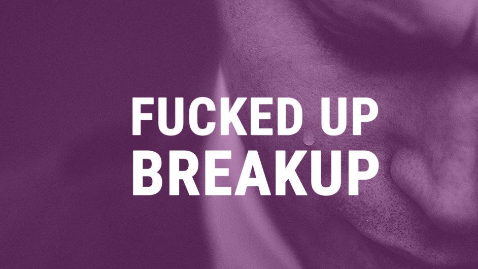 Fucked up Breakup